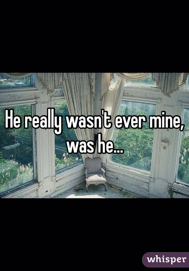 He really wasn't ever mine, was he...