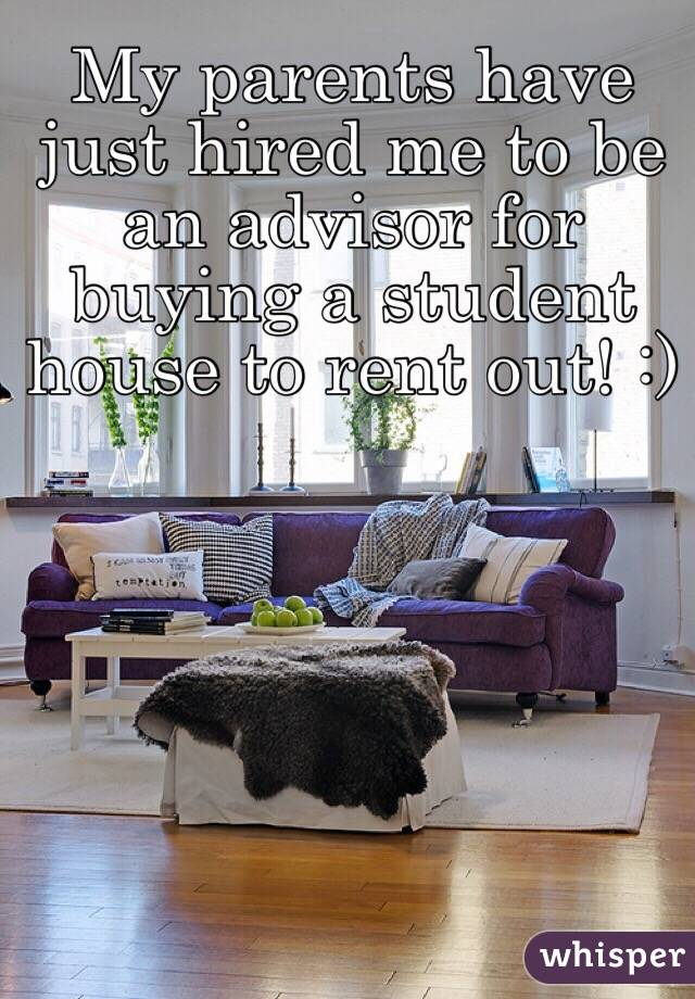 My parents have just hired me to be an advisor for buying a student house to rent out! :)