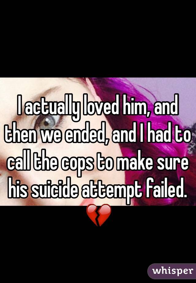 I actually loved him, and then we ended, and I had to call the cops to make sure his suicide attempt failed. 💔