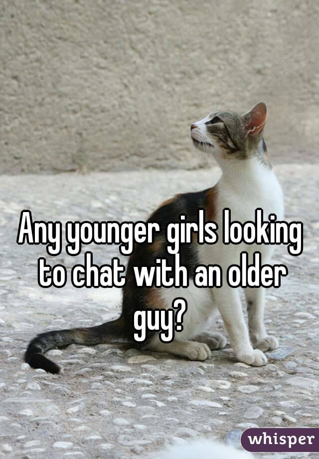 Any younger girls looking to chat with an older guy?