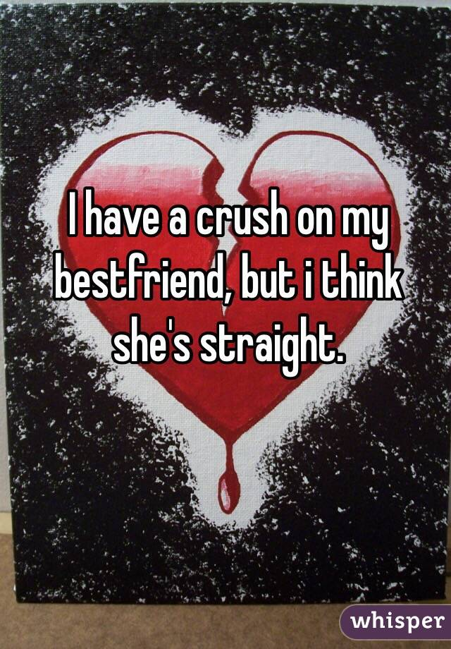 I have a crush on my bestfriend, but i think she's straight.