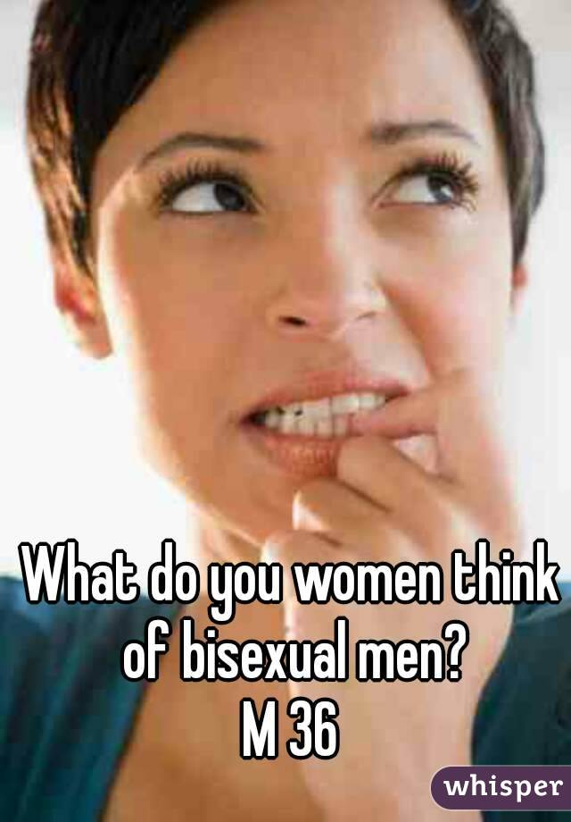 What do you women think of bisexual men? M 36