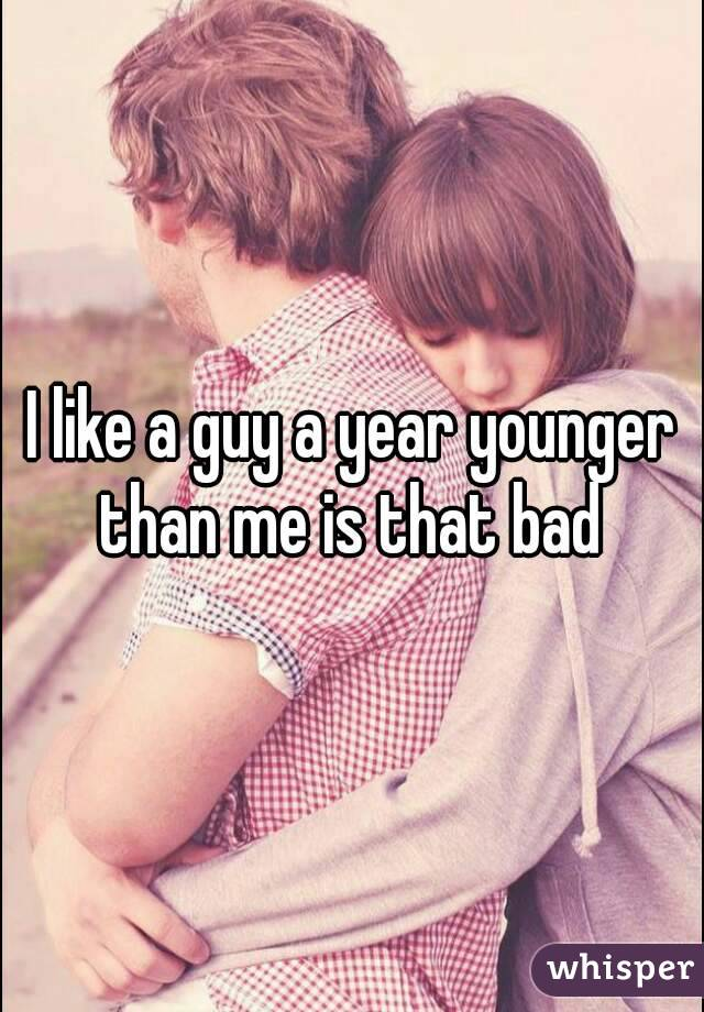 I like a guy a year younger than me is that bad