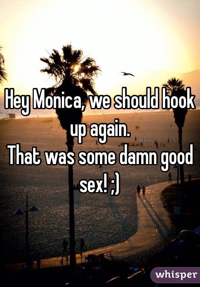 Hey Monica, we should hook up again.  That was some damn good sex! ;)