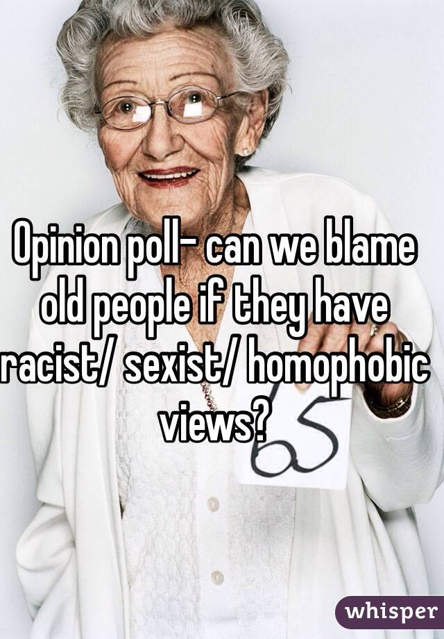Opinion poll- can we blame old people if they have racist/ sexist/ homophobic views?