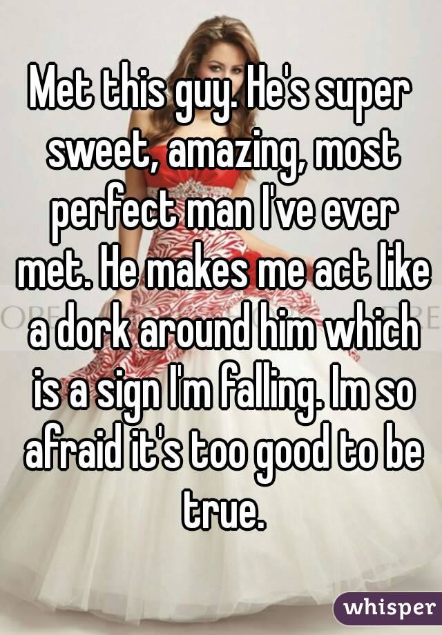 Met this guy. He's super sweet, amazing, most perfect man I've ever met. He makes me act like a dork around him which is a sign I'm falling. Im so afraid it's too good to be true.
