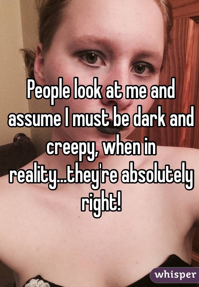 People look at me and assume I must be dark and creepy, when in reality...they're absolutely right!
