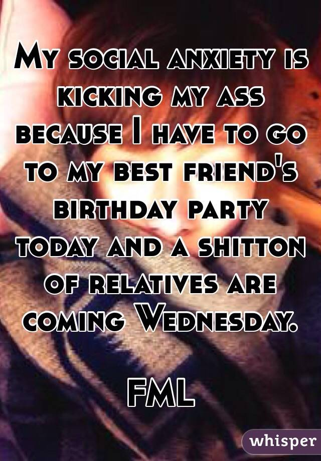 My social anxiety is kicking my ass because I have to go to my best friend's birthday party today and a shitton of relatives are coming Wednesday.   FML