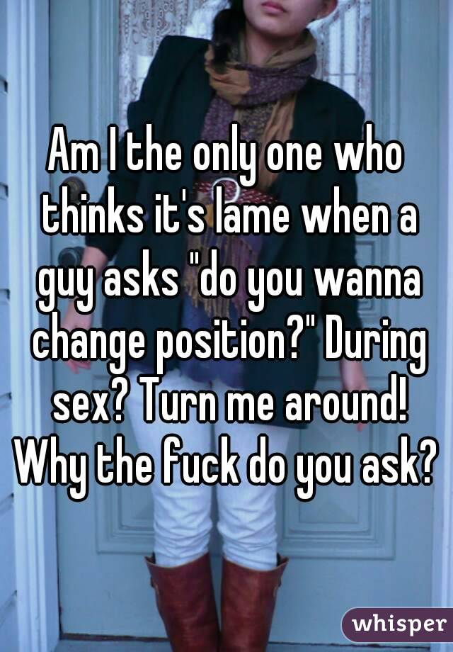 """Am I the only one who thinks it's lame when a guy asks """"do you wanna change position?"""" During sex? Turn me around! Why the fuck do you ask?"""