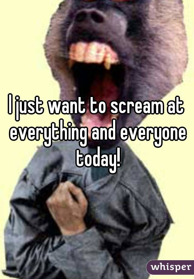 I just want to scream at everything and everyone today!