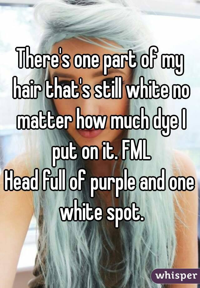 There's one part of my hair that's still white no matter how much dye I put on it. FML Head full of purple and one white spot.