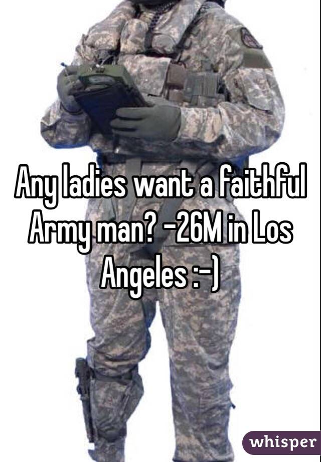 Any ladies want a faithful Army man? -26M in Los Angeles :-)