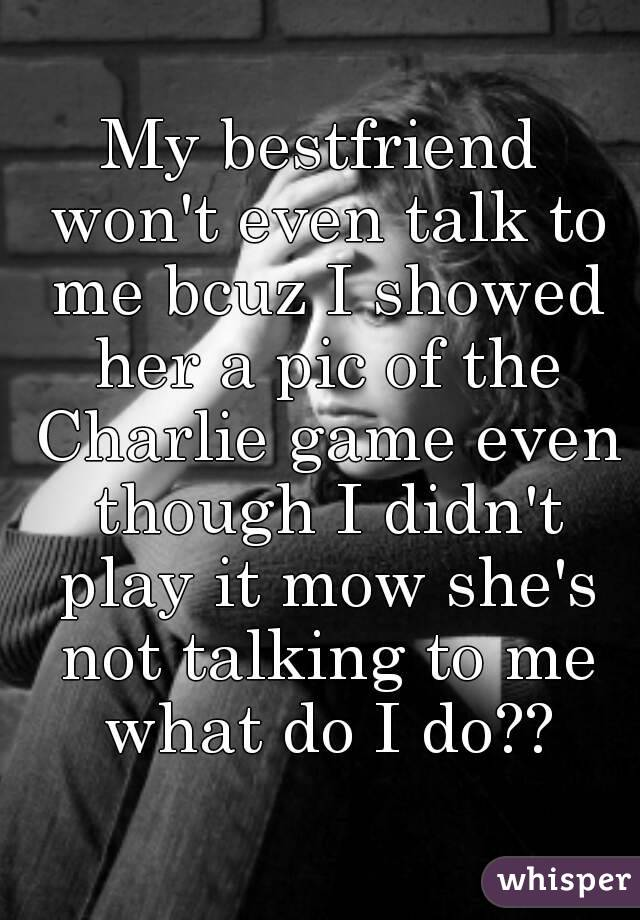 My bestfriend won't even talk to me bcuz I showed her a pic of the Charlie game even though I didn't play it mow she's not talking to me what do I do??