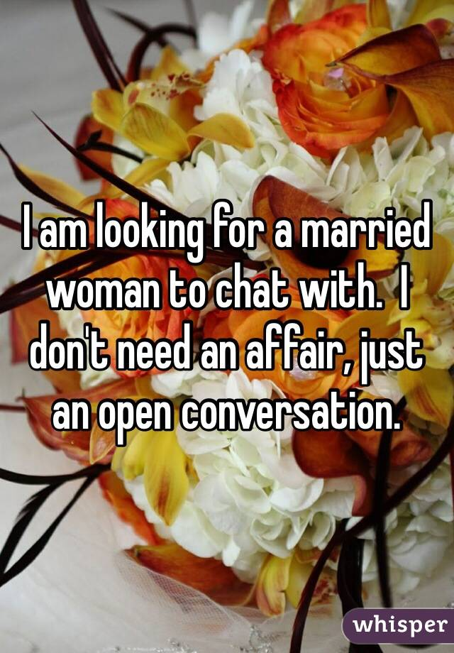 I am looking for a married woman to chat with.  I don't need an affair, just an open conversation.