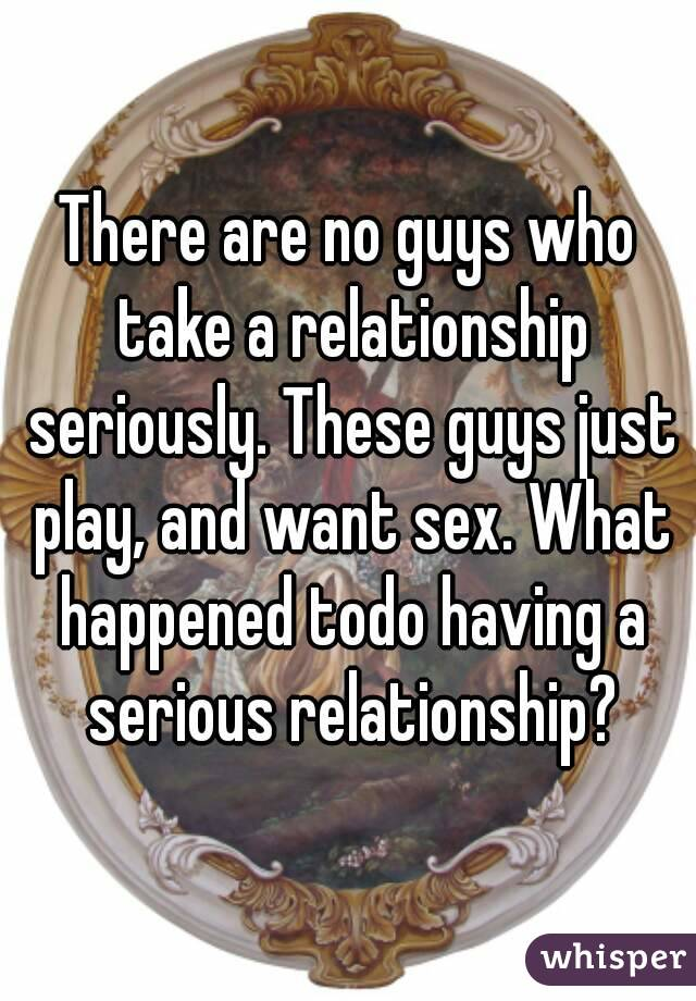 There are no guys who take a relationship seriously. These guys just play, and want sex. What happened todo having a serious relationship?