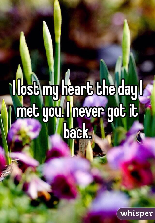 I lost my heart the day I met you. I never got it back.