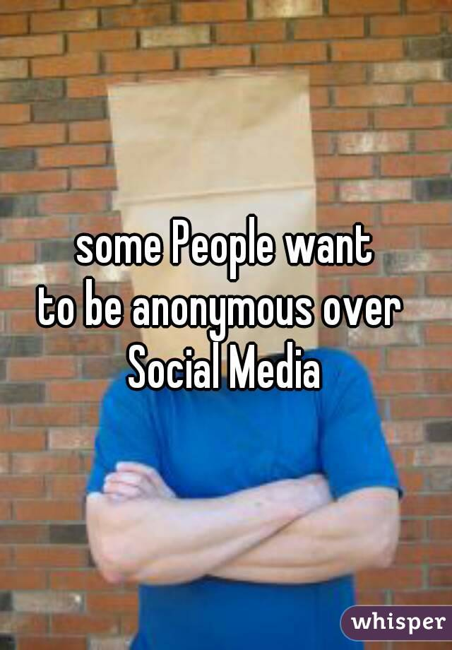 some People want to be anonymous over  Social Media