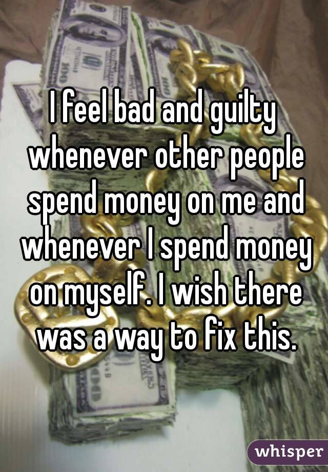 I feel bad and guilty whenever other people spend money on me and whenever I spend money on myself. I wish there was a way to fix this.