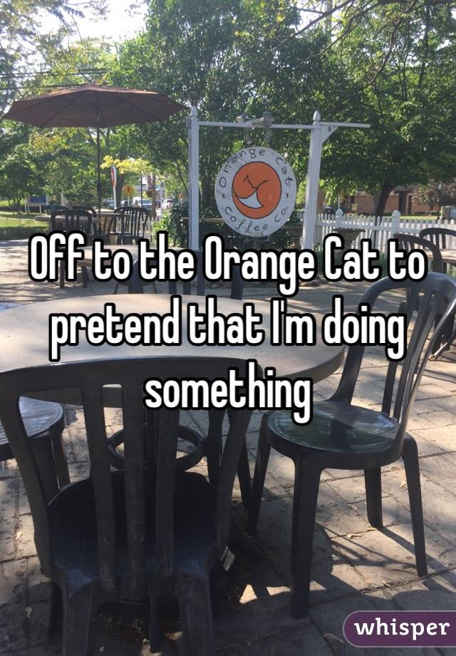 Off to the Orange Cat to pretend that I'm doing something