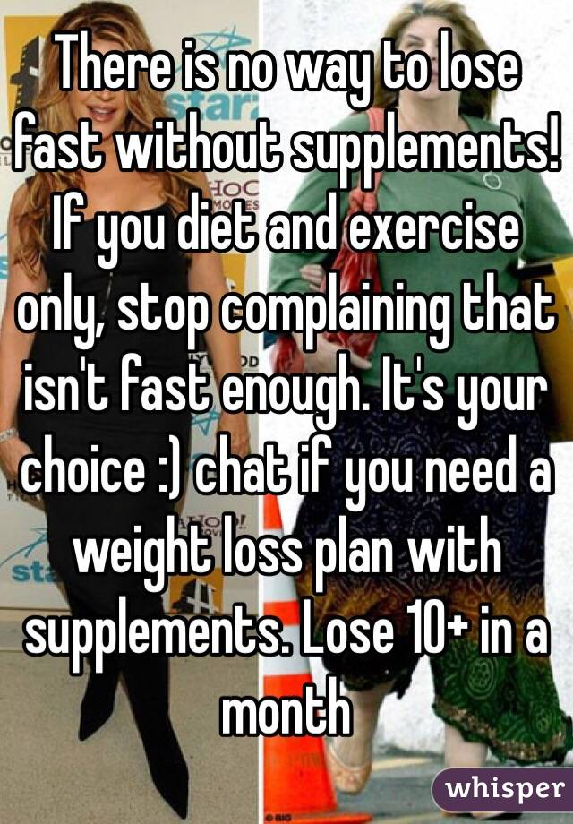 There is no way to lose fast without supplements! If you diet and exercise only, stop complaining that isn't fast enough. It's your choice :) chat if you need a weight loss plan with supplements. Lose 10+ in a month
