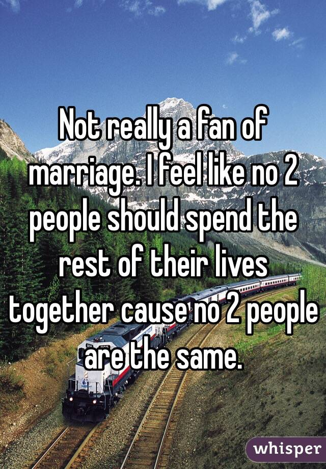 Not really a fan of marriage. I feel like no 2 people should spend the rest of their lives together cause no 2 people are the same.