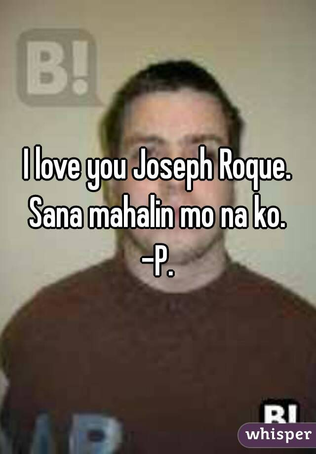 I love you Joseph Roque. Sana mahalin mo na ko.  -P.