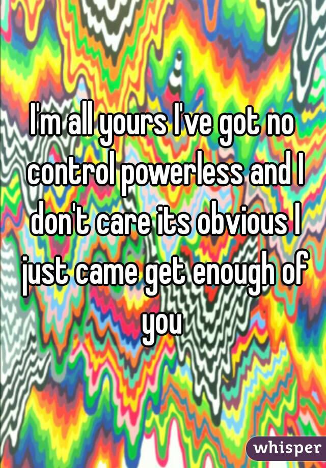 I'm all yours I've got no control powerless and I don't care its obvious I just came get enough of you