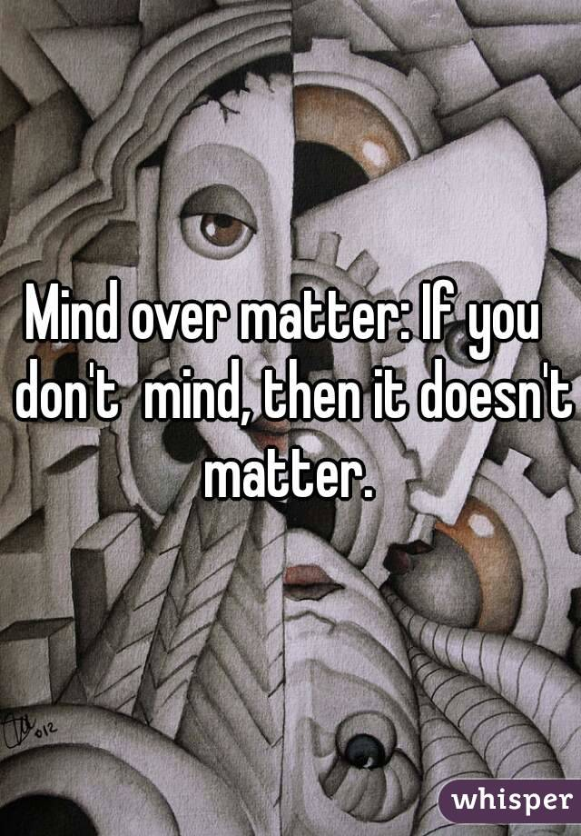 Mind over matter: If you  don't  mind, then it doesn't matter.