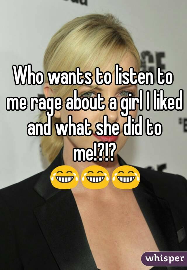 Who wants to listen to me rage about a girl I liked and what she did to me!?!?  😂😂😂