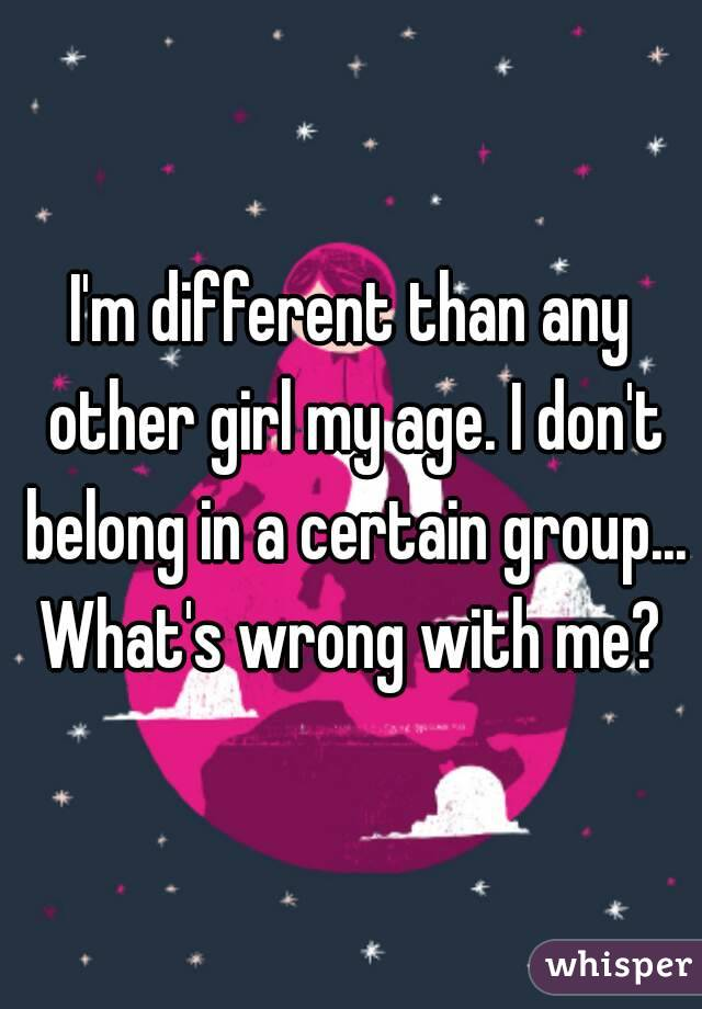 I'm different than any other girl my age. I don't belong in a certain group... What's wrong with me?