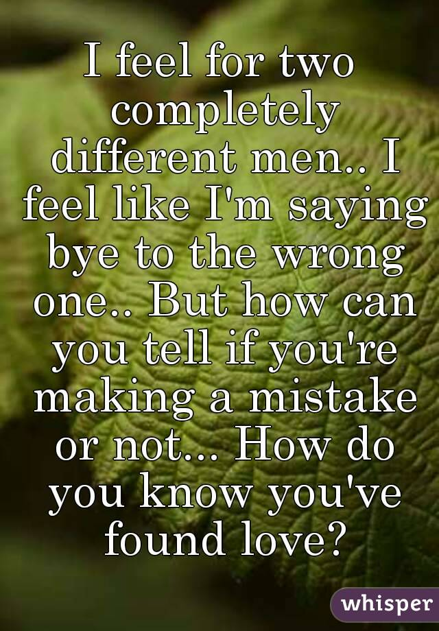 I feel for two completely different men.. I feel like I'm saying bye to the wrong one.. But how can you tell if you're making a mistake or not... How do you know you've found love?