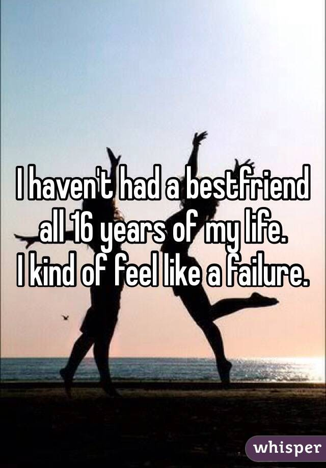 I haven't had a bestfriend all 16 years of my life.  I kind of feel like a failure.