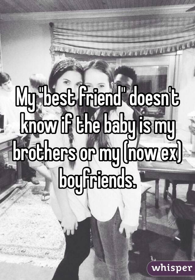 """My """"best friend"""" doesn't know if the baby is my brothers or my (now ex) boyfriends."""