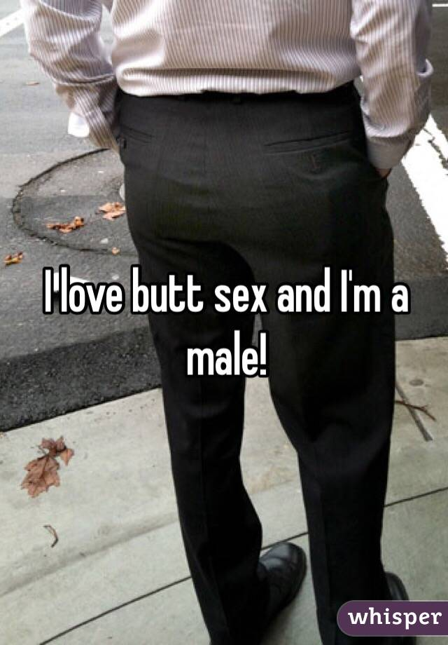 I love butt sex and I'm a male!
