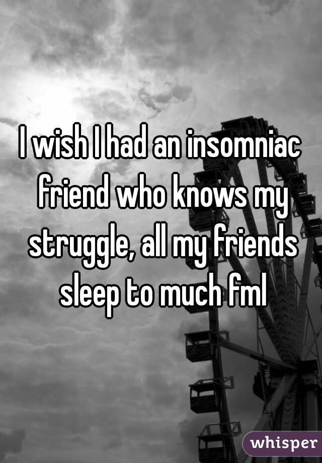 I wish I had an insomniac friend who knows my struggle, all my friends sleep to much fml