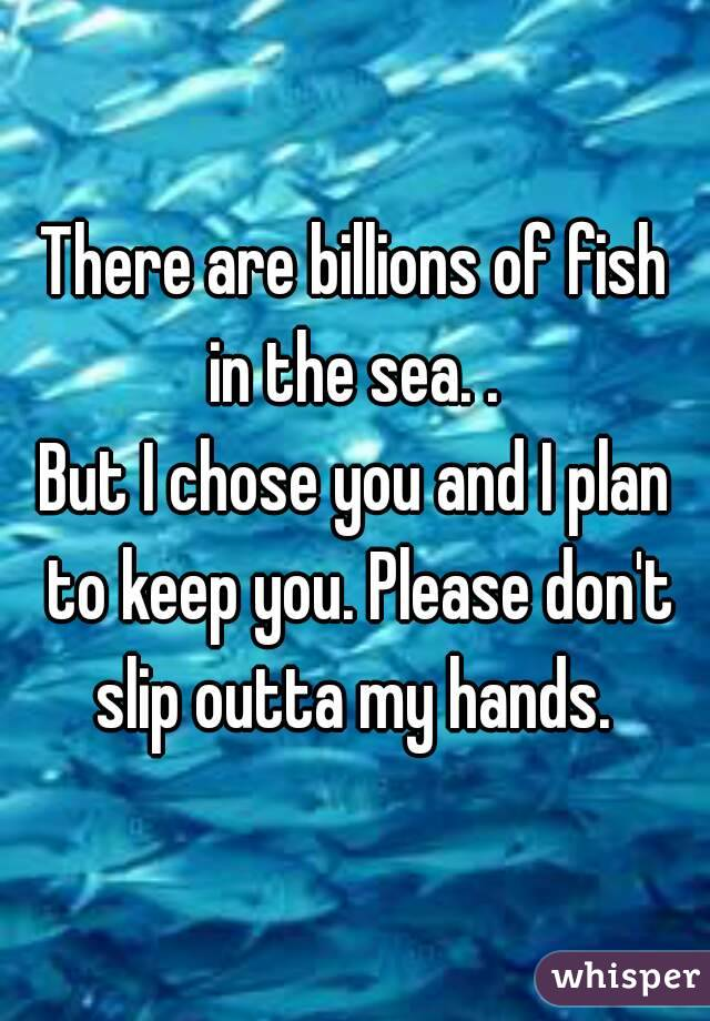 There are billions of fish in the sea. .  But I chose you and I plan to keep you. Please don't slip outta my hands.