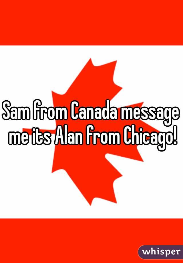 Sam from Canada message me its Alan from Chicago!