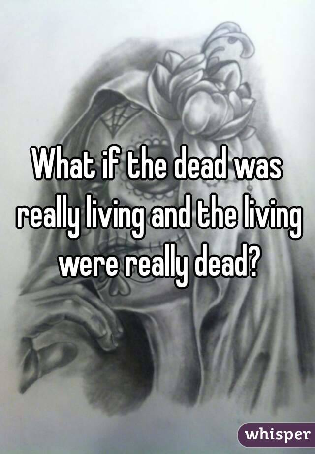 What if the dead was really living and the living were really dead?