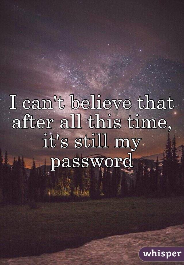 I can't believe that after all this time, it's still my password