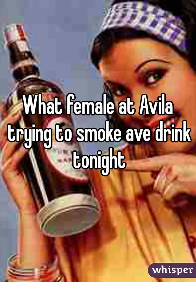 What female at Avila trying to smoke ave drink tonight