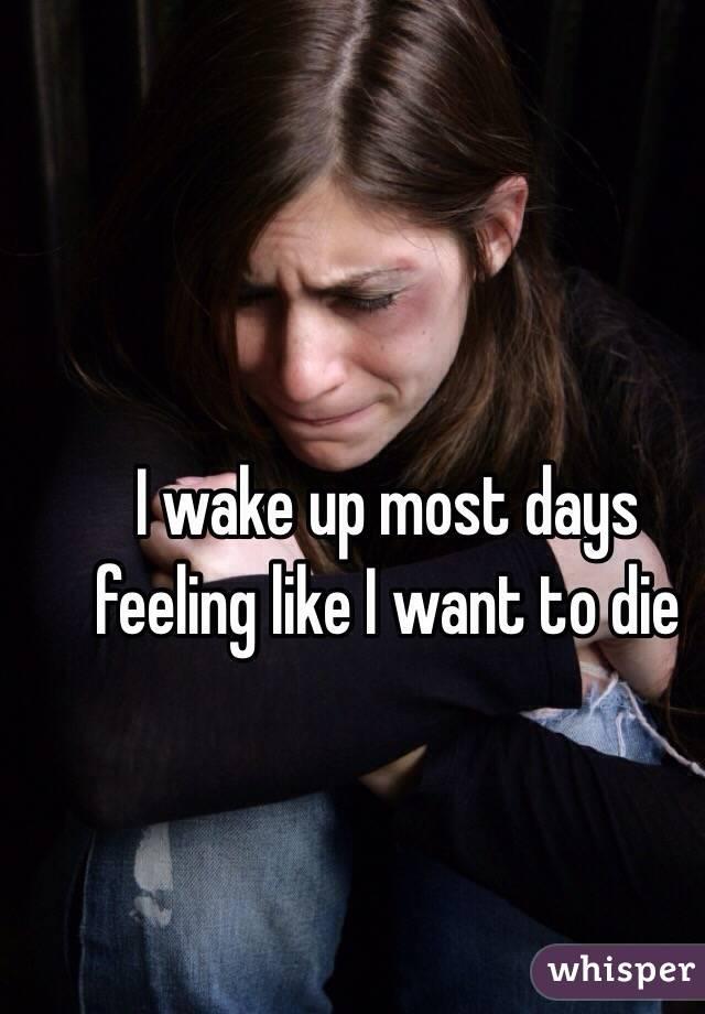 I wake up most days feeling like I want to die