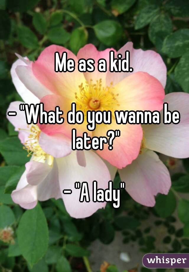 """Me as a kid.  - """"What do you wanna be later?""""  - """"A lady"""""""