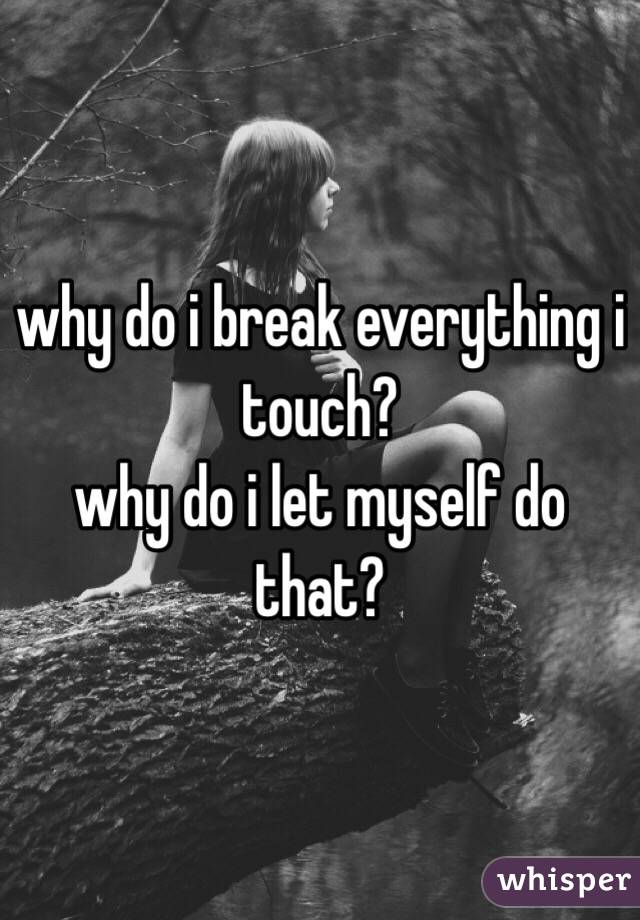 why do i break everything i touch? why do i let myself do that?