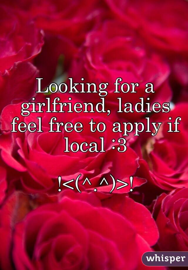 Looking for a girlfriend, ladies feel free to apply if local :3  !<(^.^)>!