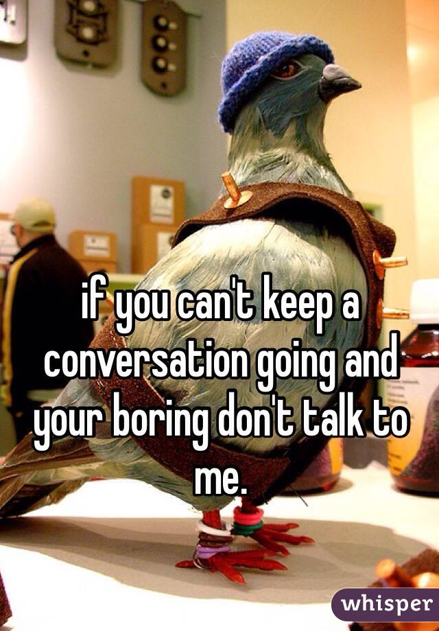 if you can't keep a conversation going and your boring don't talk to me.