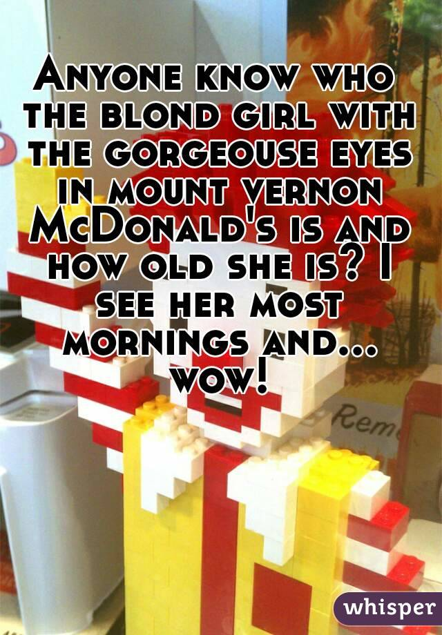 Anyone know who the blond girl with the gorgeouse eyes in mount vernon McDonald's is and how old she is? I see her most mornings and... wow!