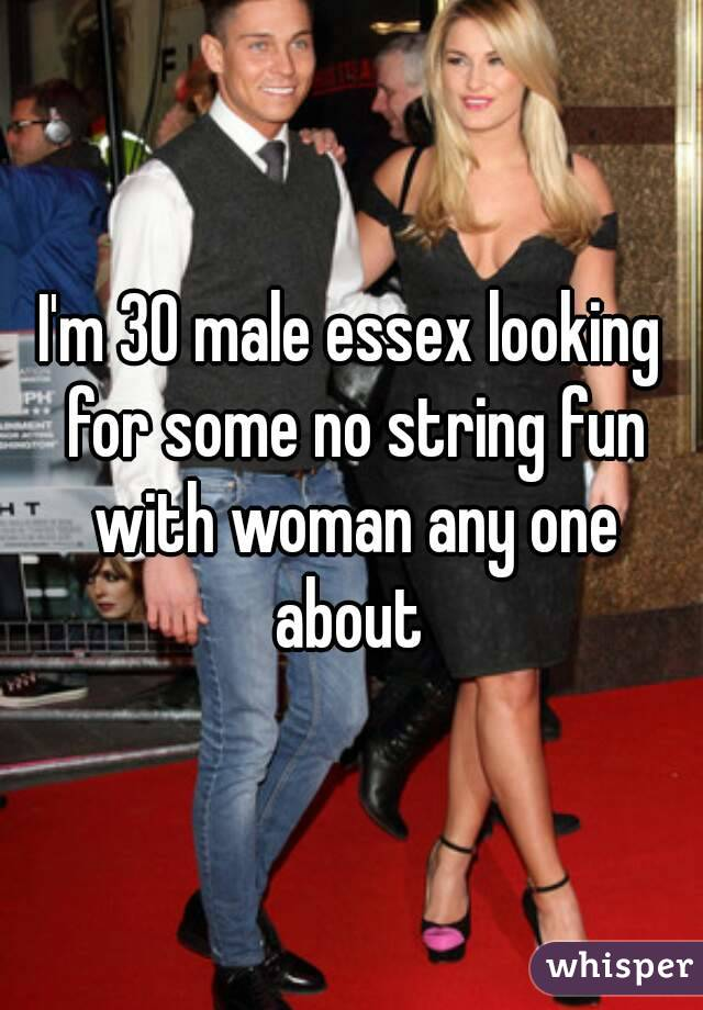 I'm 30 male essex looking for some no string fun with woman any one about