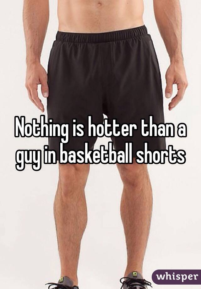 Nothing is hotter than a guy in basketball shorts