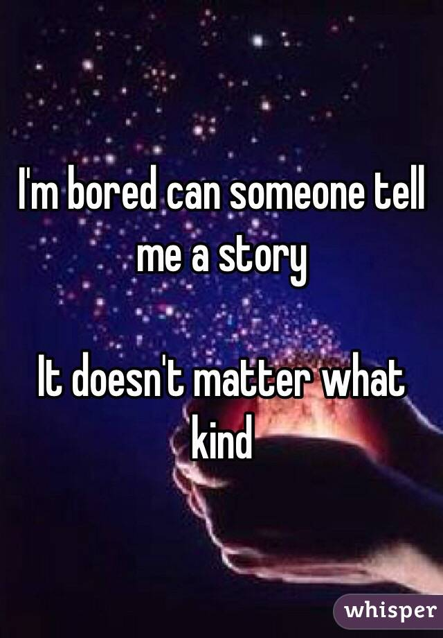 I'm bored can someone tell me a story   It doesn't matter what kind