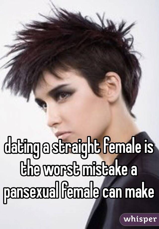 dating a straight female is the worst mistake a pansexual female can make